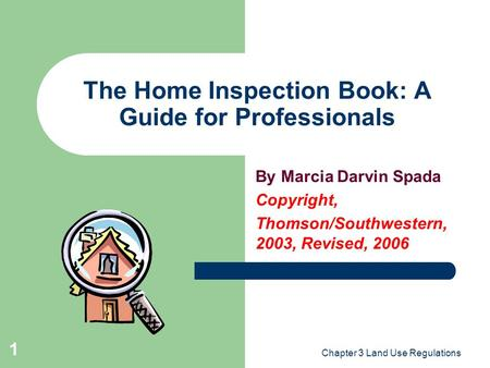 Chapter 3 Land Use Regulations 1 The Home Inspection Book: A Guide for Professionals By Marcia Darvin Spada Copyright, Thomson/Southwestern, 2003, Revised,