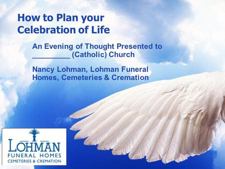 How to Plan your Celebration of Life An Evening of Thought Presented to _________ (Catholic) Church Nancy Lohman, Lohman Funeral Homes, Cemeteries & Cremation.