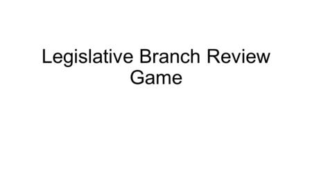 Legislative Branch Review Game. What qualifications are necessary to be elected to the House of Representatives? 25 years old Legal resident of state.