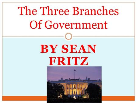BY SEAN FRITZ The Three Branches Of Government. Executive Branch The Executive Branch is run by the President and the Vice President. The Executive Branch.