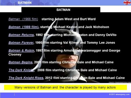 © 2011 wheresjenny.com Many versions of Batman and the character is played by many actors BATMAN Batman (1966 film)Batman (1966 film), starring Adam West.