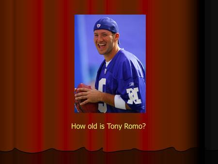 How old is Tony Romo?. How old is Peter Griffen?