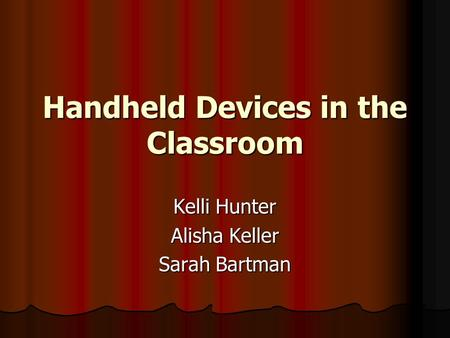 Handheld Devices in the Classroom Kelli Hunter Alisha Keller Sarah Bartman.