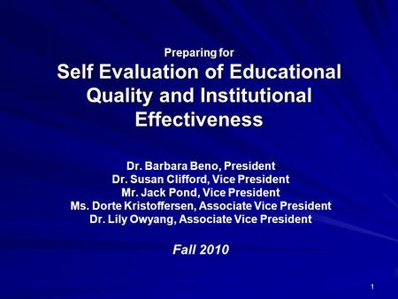1 Preparing for Self Evaluation of Educational Quality and Institutional Effectiveness Dr. Barbara Beno, President Dr. Susan Clifford, Vice President.