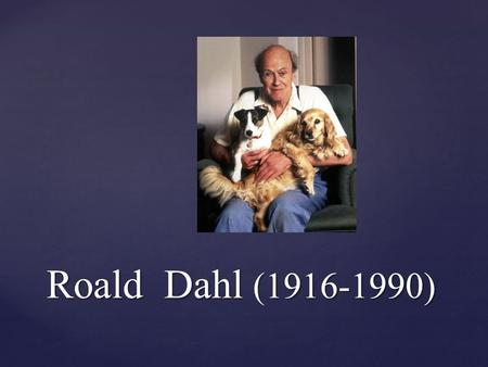 Roald Dahl (1916-1990).  Born in Wales, Dahl wrote books for both children and adults and became one of the world's best-selling authors, and he's also.