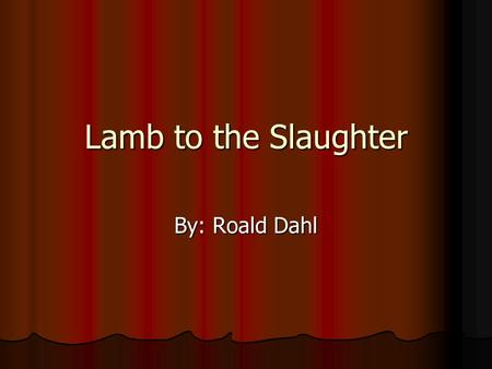 Lamb to the Slaughter By: Roald Dahl.