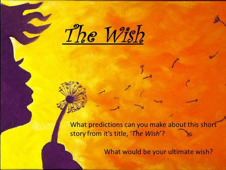 The Wish What predictions can you make about this short story from it's title, 'The Wish'? What would be your ultimate wish?