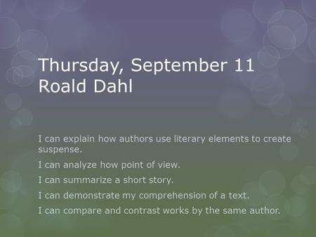 Thursday, September 11 Roald Dahl I can explain how authors use literary elements to create suspense. I can analyze how point of view. I can summarize.