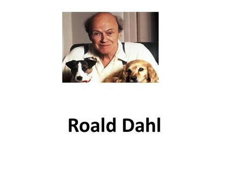 Roald Dahl. INFORMATION Roald Dahl was born in Cardiff in 1916 and had Norwegian parents. He was named after a Norwegian Polar explorer called Roald Amundsen,
