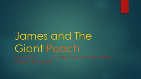 James and The Giant Peach BY: ROALD DAHL BY: ISABELLA, KATIE, MACY, AND CAROLINE PUBLISHER: PENGUIN GROUP.
