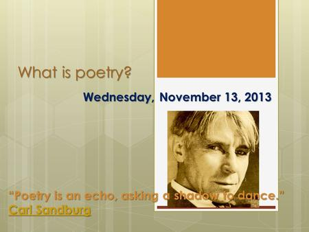 "What is poetry? Wednesday, November 13, 2013 ""Poetry is an echo, asking a shadow to dance."" Carl Sandburg Carl Sandburg."