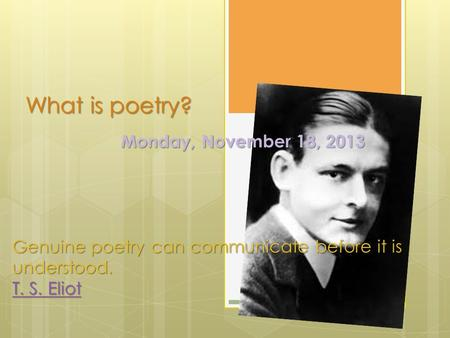 What is poetry? Monday, November 18, 2013 Genuine poetry can communicate before it is understood. T. S. Eliot T. S. Eliot.