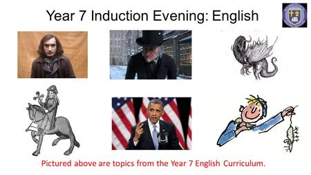 Year 7 Induction Evening: English Pictured above are topics from the Year 7 English Curriculum.