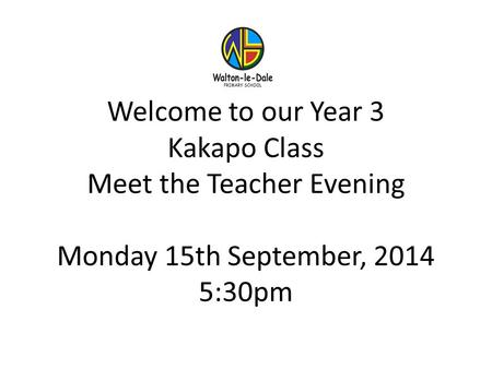 Welcome to our Year 3 Kakapo Class Meet the Teacher Evening Monday 15th September, 2014 5:30pm.