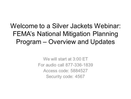 Welcome to a Silver Jackets Webinar: FEMA's National Mitigation Planning Program – Overview and Updates We will start at 3:00 ET For audio call 877-336-1839.