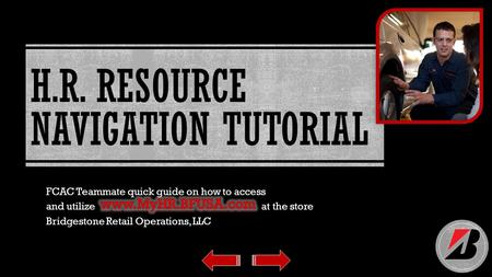 H.R. RESOURCE NAVIGATION TUTORIAL FCAC Teammate quick guide on how to access and utilize at the store Bridgestone Retail Operations, LLC.