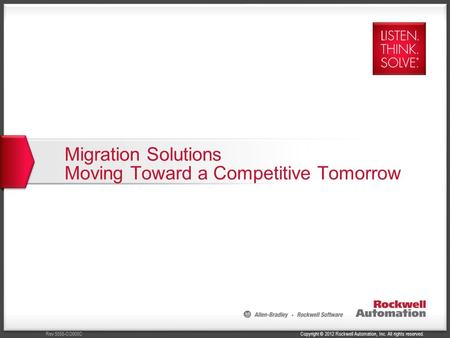 Copyright © 2012 Rockwell Automation, Inc. All rights reserved.Rev 5058-CO900C Migration Solutions Moving Toward a Competitive Tomorrow.