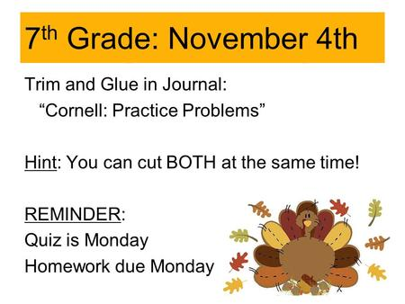 "7 th Grade: November 4th Trim and Glue in Journal: ""Cornell: Practice Problems"" Hint: You can cut BOTH at the same time! REMINDER: Quiz is Monday Homework."