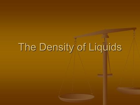 The Density of Liquids. Curriculum Big Idea: Chemistry is the study of matter and the changes it undergoes. Big Idea: Chemistry is the study of matter.