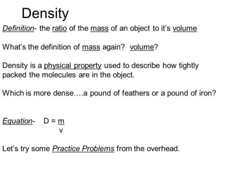 Density Definition- the ratio of the mass of an object to it's volume What's the definition of mass again? volume? Density is a physical property used.