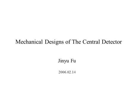 Mechanical Designs of The Central Detector Jinyu Fu 2006.02.14.