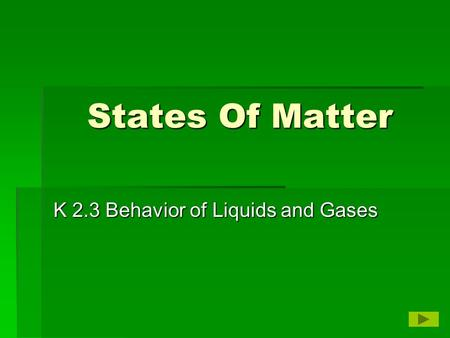 States Of Matter K 2.3 Behavior of Liquids and Gases.