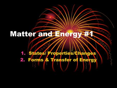 Matter and Energy #1 1.States/ Properties/Changes 2.Forms & Transfer of Energy.