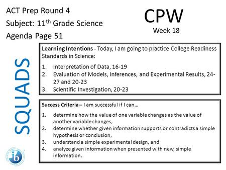 SQUADS ACT Prep Round 4 Subject: 11 th Grade Science Agenda Page 51 Learning Intentions - Today, I am going to practice College Readiness Standards in.