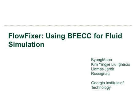 FlowFixer: Using BFECC for Fluid Simulation ByungMoon Kim Yingjie Liu Ignacio Llamas Jarek Rossignac Georgia Institute of Technology.