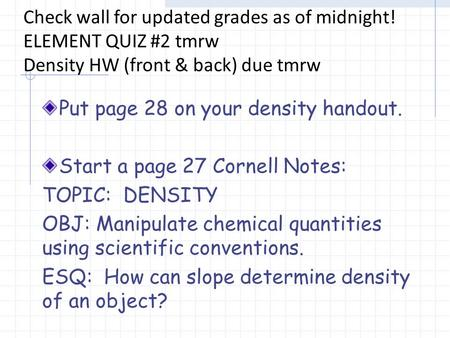 Put page 28 on your density handout. Start a page 27 Cornell Notes: TOPIC: DENSITY OBJ: Manipulate chemical quantities using scientific conventions. ESQ: