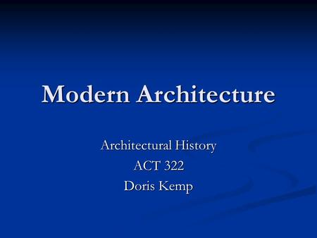 Modern Architecture Architectural History ACT 322 Doris Kemp.