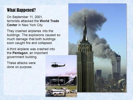 What Happened? On September 11, 2001, terrorists attacked the World Trade Center in New York City. They crashed airplanes into the buildings. The explosions.