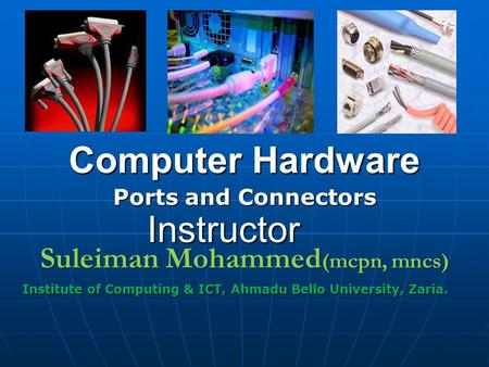 Computer Hardware Ports and Connectors Suleiman Mohammed (mcpn, mncs) Institute of Computing & ICT, Ahmadu Bello University, Zaria. Instructor.