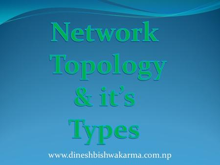 Www.dineshbishwakarma.com.np. -Network topology is the layout of the connection between the computers. -It is also known as the pattern in which computers.