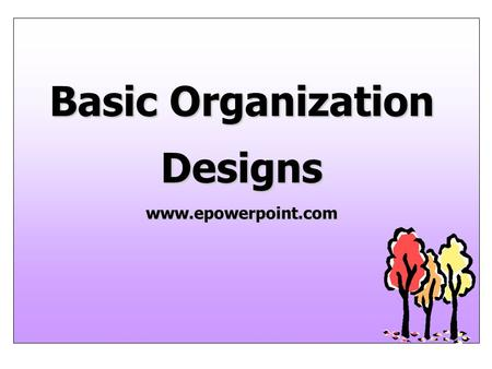 Basic Organization Designs www.epowerpoint.com. Where We Are Part 1 Introduction Part 2 Planning Part 3 Organizing Part 4 Leading Part 5 Controlling Part.