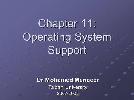 Chapter 11: Operating System Support Dr Mohamed Menacer Taibah University 2007-2008.