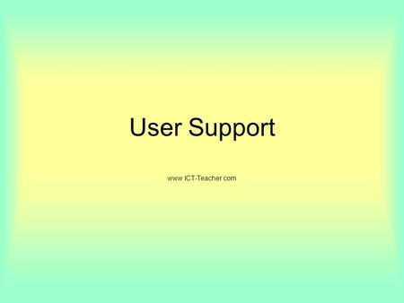 User Support www.ICT-Teacher.com. Objectives: Training The need for the provision of appropriate help and support for users of ICT systems. The benefits.