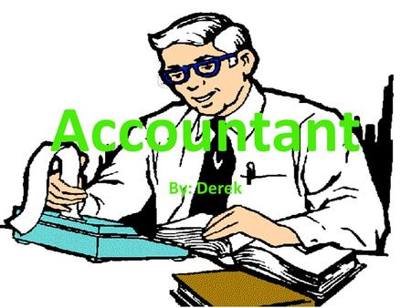 Accountant By: Derek. Introduction An accountant is trained in money management and use their skills to help businesses and individuals. In the future.