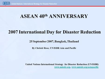ASEAN 40 th ANNIVERSARY 2007 International Day for Disaster Reduction 25 September 2007, Bangkok, Thailand By Christel Rose, UN/ISDR Asia and Pacific United.