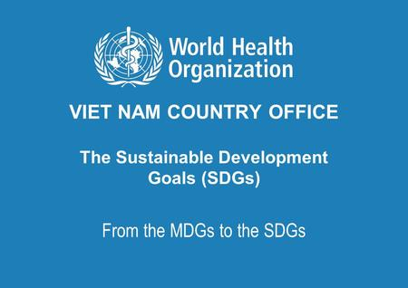 VIET NAM COUNTRY OFFICE The Sustainable Development Goals (SDGs) From the MDGs to the SDGs.