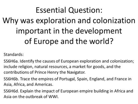 Essential Question: Why was exploration and colonization important in the development of Europe and the world? Standards: SS6H6a. Identify the causes.