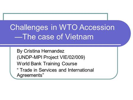 "Challenges in WTO Accession —The case of Vietnam By Cristina Hernandez (UNDP-MPI Project VIE/02/009) World Bank Training Course "" Trade in Services and."