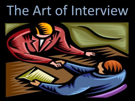 The Art of Interview. MAKING THE MOST OF THE INTERVIEW: TAKING CHARGE OF THE INTERVIEW PROCESS: