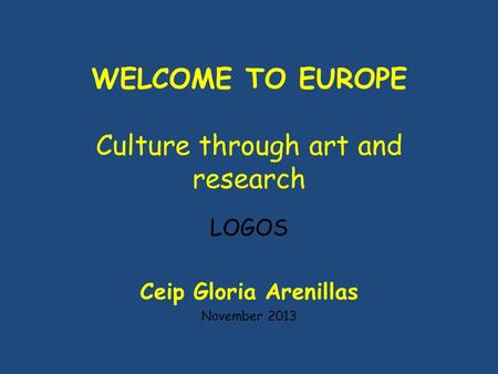 WELCOME TO EUROPE Culture through art and research LOGOS Ceip Gloria Arenillas November 2013.
