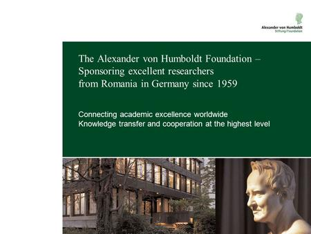 The Alexander von Humboldt Foundation – Sponsoring excellent researchers from Romania in Germany since 1959 Connecting academic excellence worldwide Knowledge.