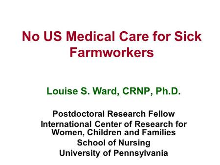 No US Medical Care for Sick Farmworkers Louise S. Ward, CRNP, Ph.D. Postdoctoral Research Fellow International Center of Research for Women, Children and.
