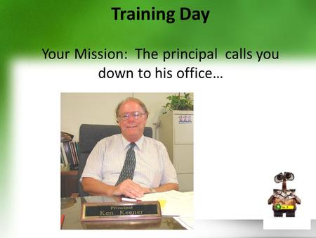 Training Day Your Mission: The principal calls you down to his office…