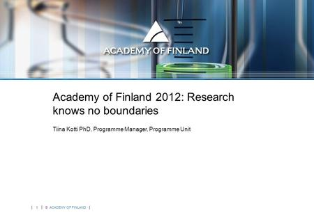 1 © ACADEMY OF FINLAND Academy of Finland 2012: Research knows no boundaries Tiina Kotti PhD, Programme Manager, Programme Unit.