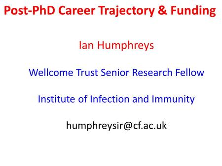 Post-PhD Career Trajectory & Funding Ian Humphreys Wellcome Trust Senior Research Fellow Institute of Infection and Immunity