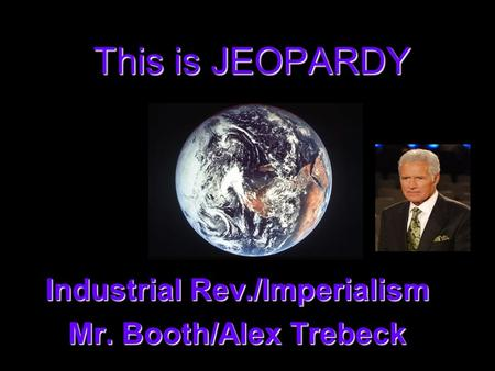 This is JEOPARDY Industrial Rev./Imperialism Mr. Booth/Alex Trebeck.